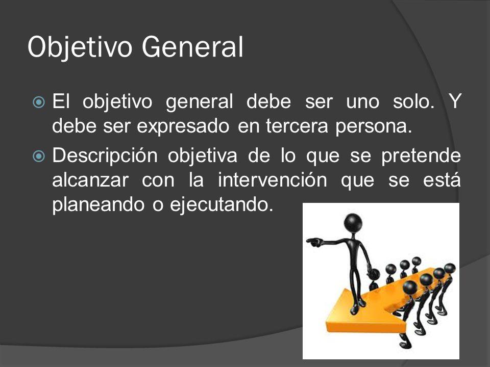 Objetivo General El objetivo general debe ser uno solo. Y debe ser expresado en tercera persona. Descripción objetiva de lo que se pretende alcanzar c