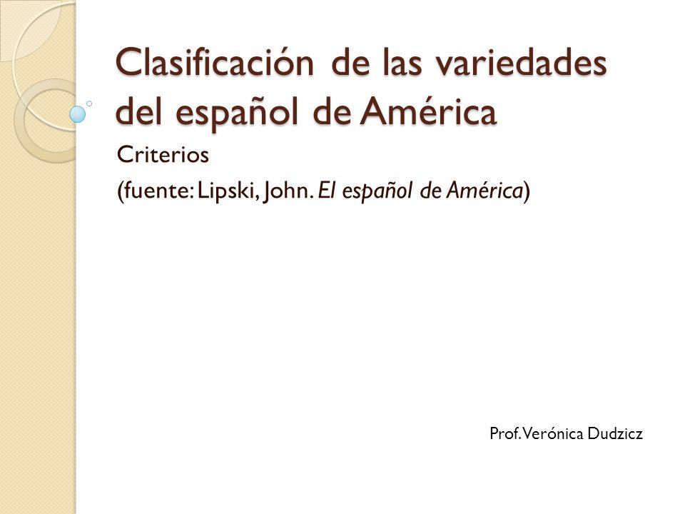 Clasificación de las variedades del español de América Criterios (fuente: Lipski, John. El español de América) Prof. Verónica Dudzicz