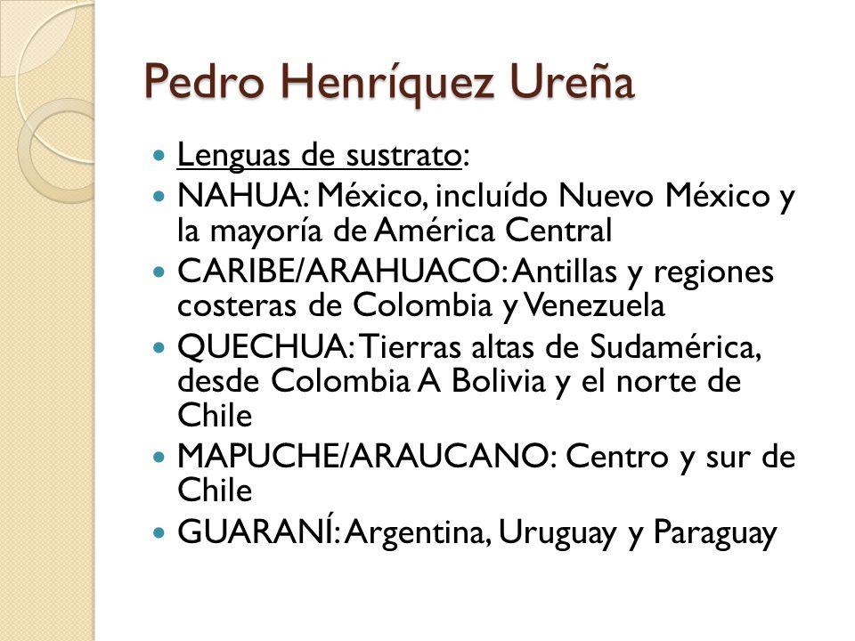 Pedro Henríquez Ureña Lenguas de sustrato: NAHUA: México, incluído Nuevo México y la mayoría de América Central CARIBE/ARAHUACO: Antillas y regiones costeras de Colombia y Venezuela QUECHUA: Tierras altas de Sudamérica, desde Colombia A Bolivia y el norte de Chile MAPUCHE/ARAUCANO: Centro y sur de Chile GUARANÍ: Argentina, Uruguay y Paraguay