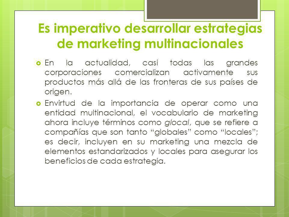 Es imperativo desarrollar estrategias de marketing multinacionales En la actualidad, casi todas las grandes corporaciones comercializan activamente su