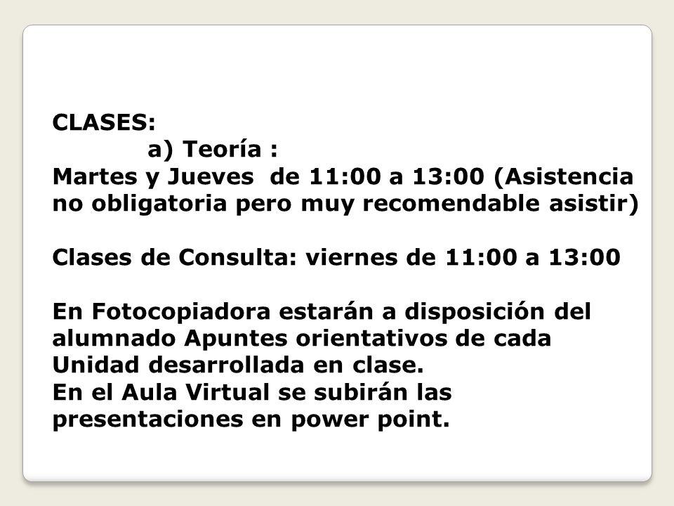 CLASES: a) Teoría : Martes y Jueves de 11:00 a 13:00 (Asistencia no obligatoria pero muy recomendable asistir) Clases de Consulta: viernes de 11:00 a