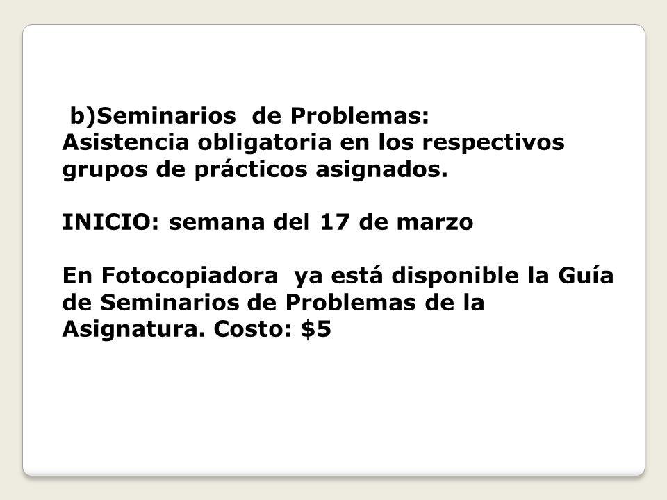 b)Seminarios de Problemas: Asistencia obligatoria en los respectivos grupos de prácticos asignados.