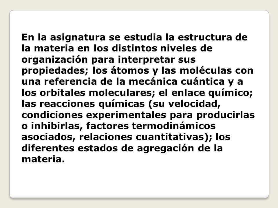 En la asignatura se estudia la estructura de la materia en los distintos niveles de organización para interpretar sus propiedades; los átomos y las mo