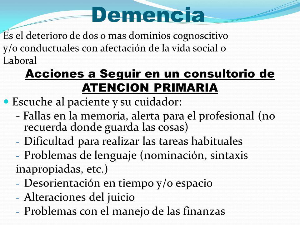 Demencia Es el deterioro de dos o mas dominios cognoscitivo y/o conductuales con afectación de la vida social o Laboral Acciones a Seguir en un consul