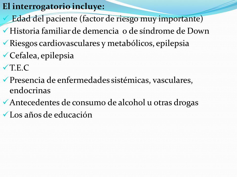 El interrogatorio incluye: Edad del paciente (factor de riesgo muy importante) Historia familiar de demencia o de síndrome de Down Riesgos cardiovascu