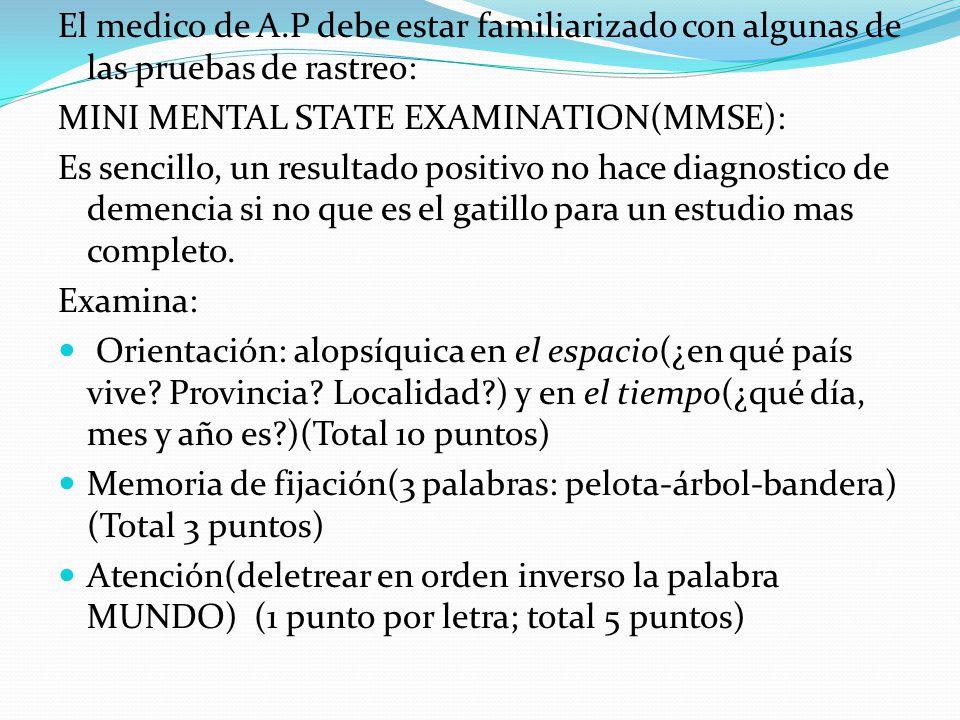 El medico de A.P debe estar familiarizado con algunas de las pruebas de rastreo: MINI MENTAL STATE EXAMINATION(MMSE): Es sencillo, un resultado positi