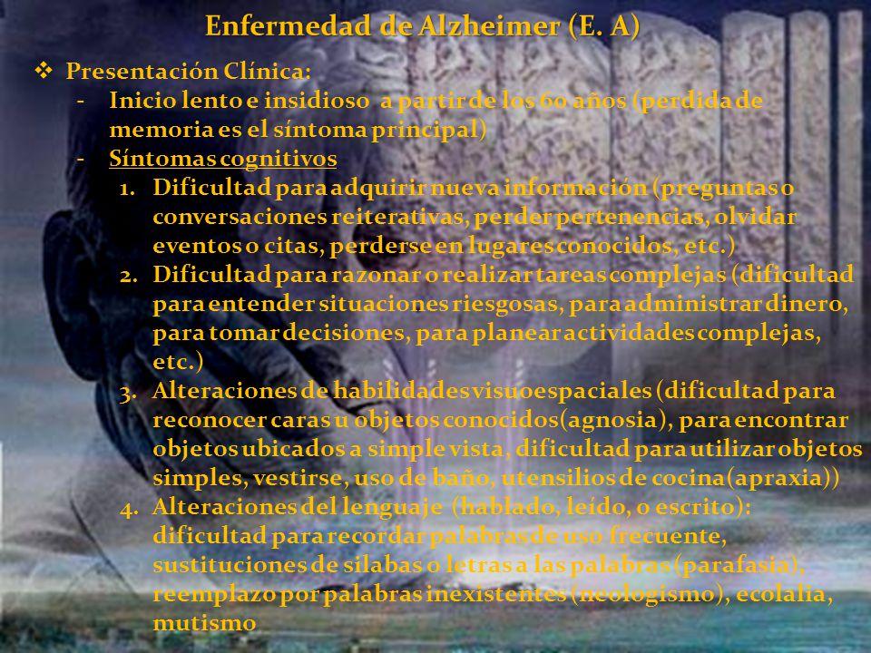 Enfermedad de Alzheimer (E. A) Presentación Clínica: -Inicio lento e insidioso a partir de los 60 años (perdida de memoria es el síntoma principal) -S