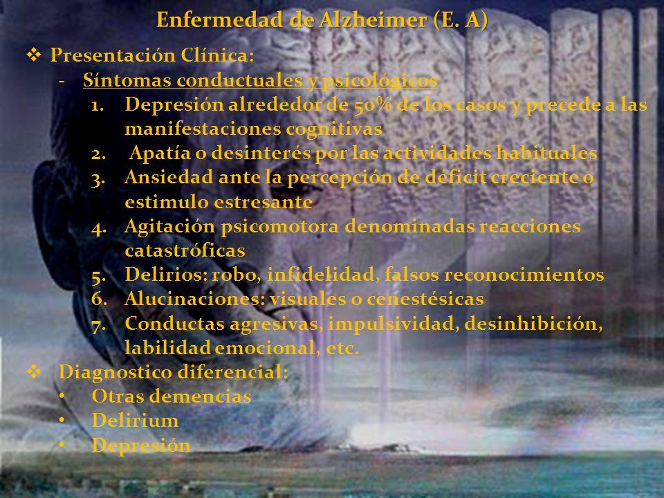 Enfermedad de Alzheimer (E. A) Presentación Clínica: -Síntomas conductuales y psicológicos 1.Depresión alrededor de 50% de los casos y precede a las m