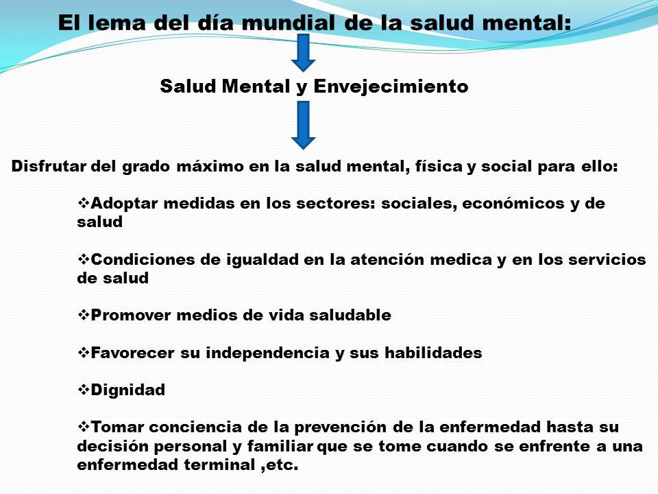 El lema del día mundial de la salud mental: Salud Mental y Envejecimiento Disfrutar del grado máximo en la salud mental, física y social para ello: Ad