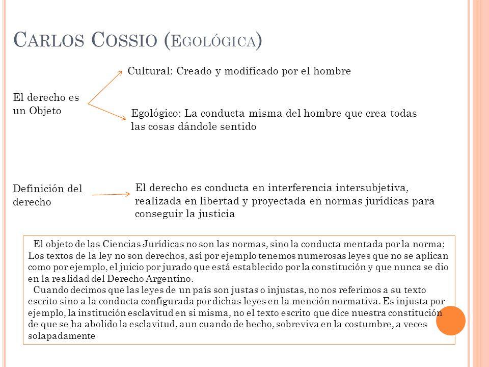 C ARLOS C OSSIO ( E GOLÓGICA ) El derecho es un Objeto Cultural: Creado y modificado por el hombre Egológico: La conducta misma del hombre que crea to