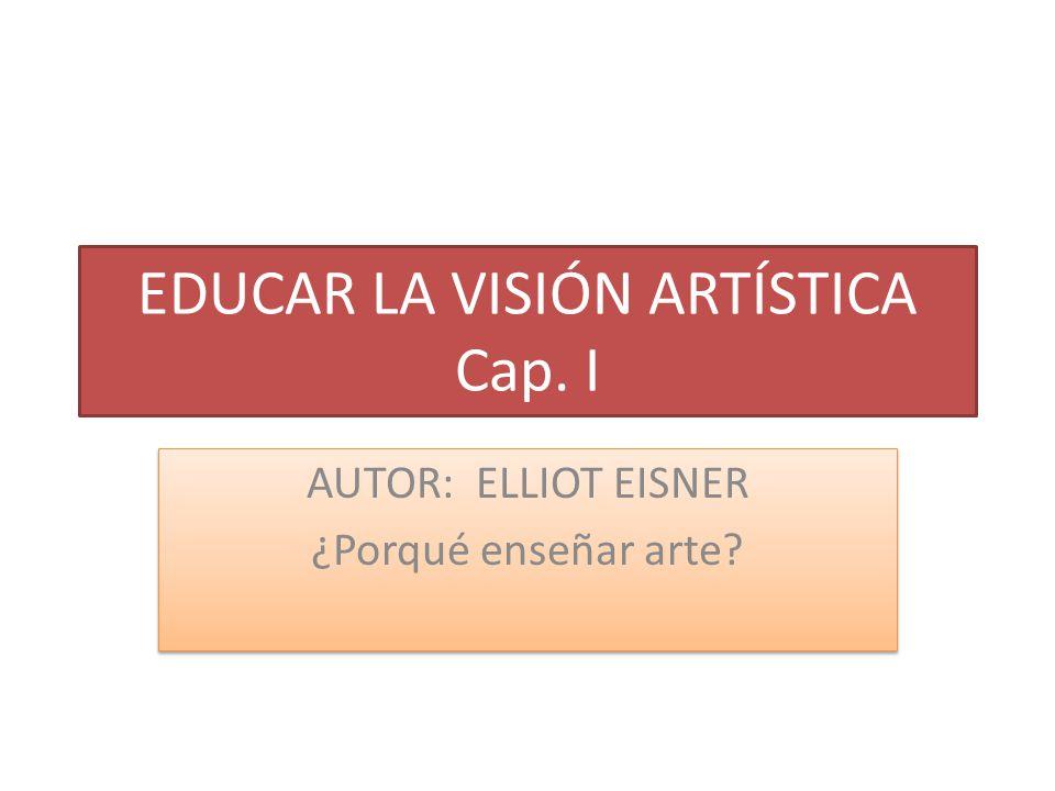 EDUCAR LA VISIÓN ARTÍSTICA Cap. I AUTOR: ELLIOT EISNER ¿Porqué enseñar arte? AUTOR: ELLIOT EISNER ¿Porqué enseñar arte?