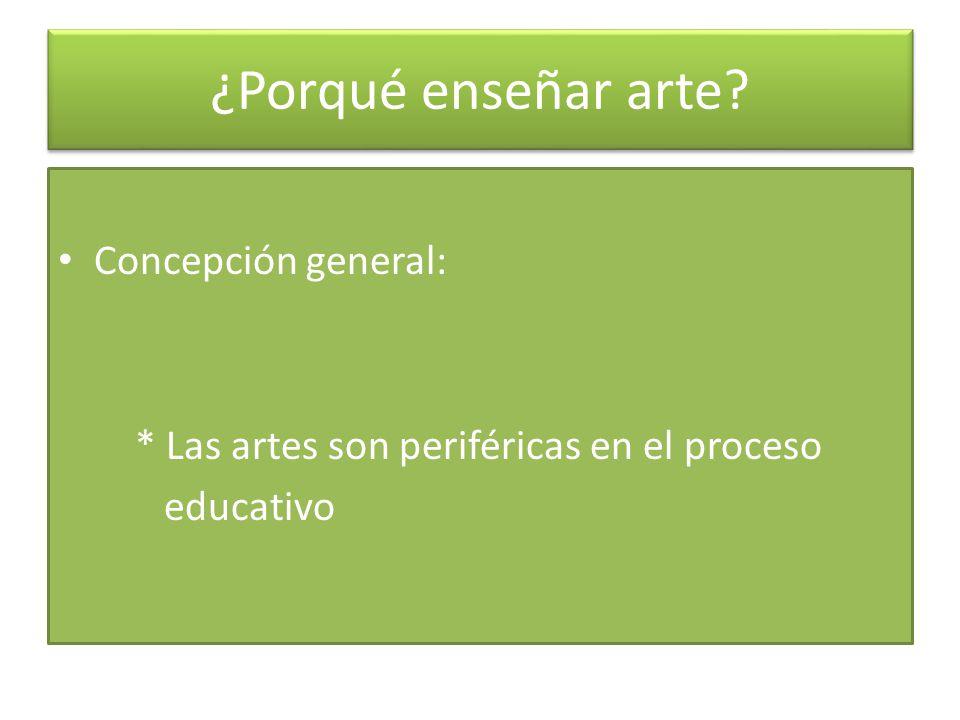 Concepción general: * Las artes son periféricas en el proceso educativo