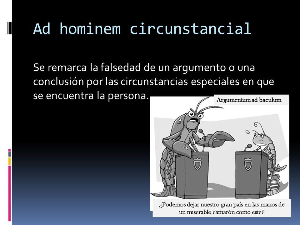 Ad hominem circunstancial Se remarca la falsedad de un argumento o una conclusión por las circunstancias especiales en que se encuentra la persona.