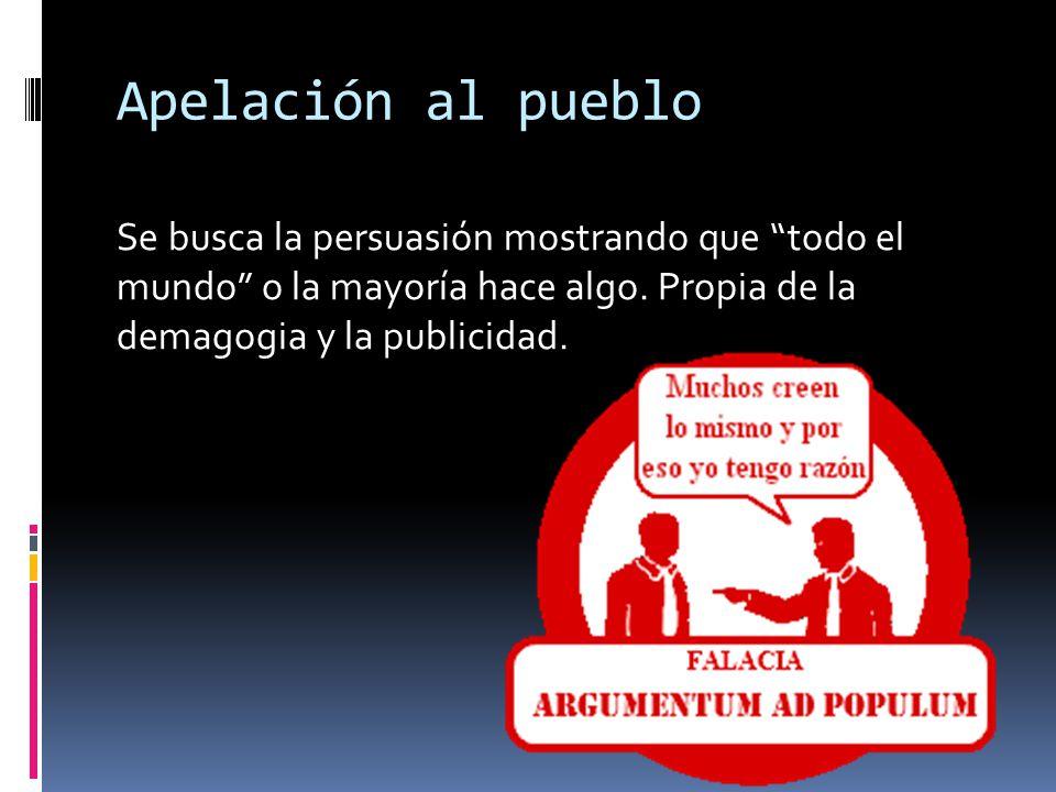 Apelación al pueblo Se busca la persuasión mostrando que todo el mundo o la mayoría hace algo. Propia de la demagogia y la publicidad.