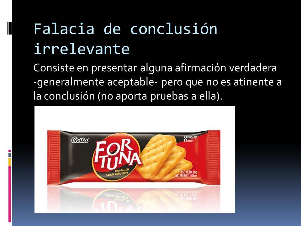 Falacia de conclusión irrelevante Consiste en presentar alguna afirmación verdadera -generalmente aceptable- pero que no es atinente a la conclusión (