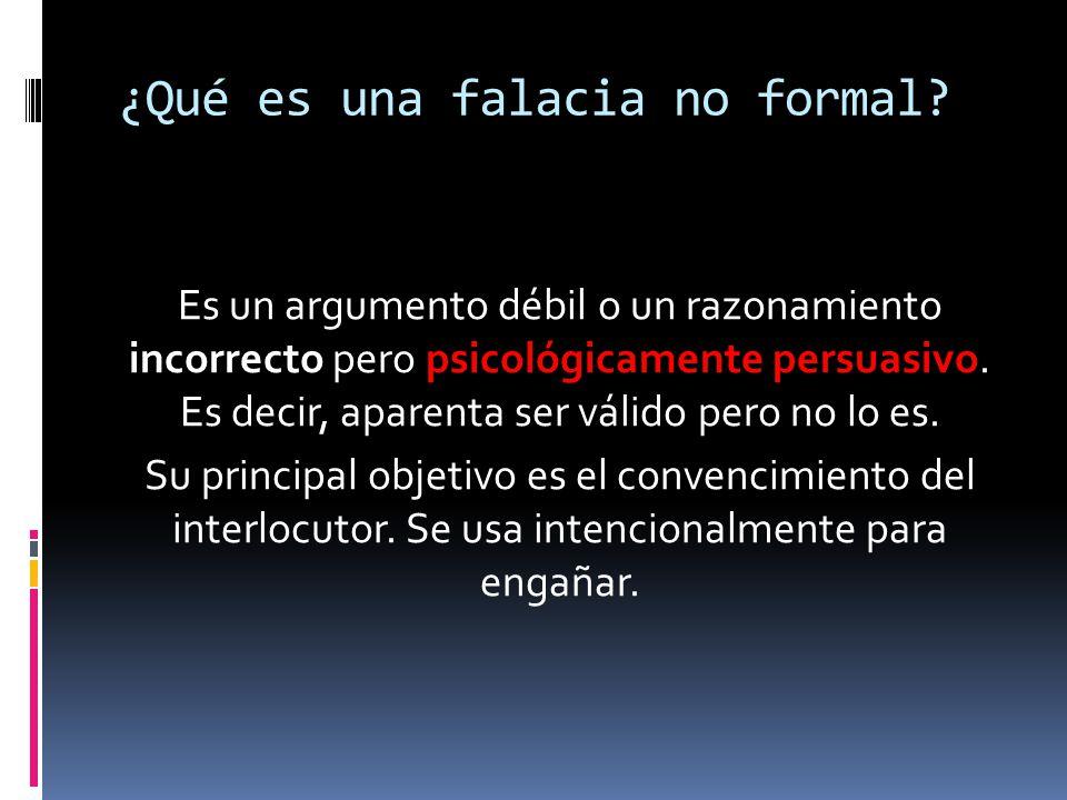 ¿Qué es una falacia no formal? Es un argumento débil o un razonamiento incorrecto pero psicológicamente persuasivo. Es decir, aparenta ser válido pero