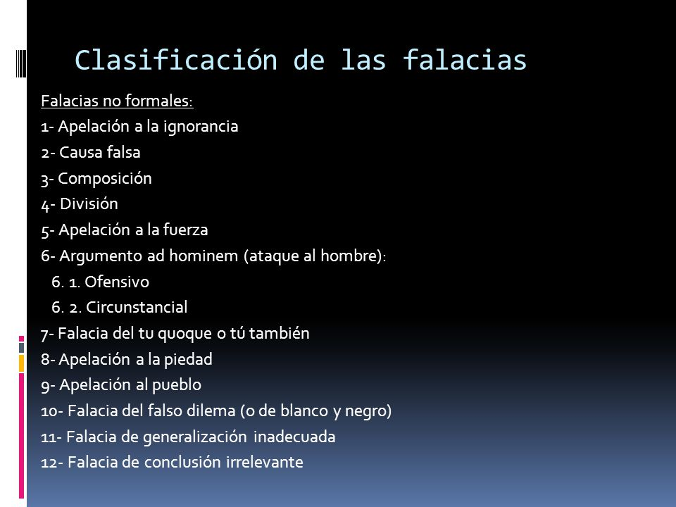 Clasificación de las falacias Falacias no formales: 1- Apelación a la ignorancia 2- Causa falsa 3- Composición 4- División 5- Apelación a la fuerza 6-