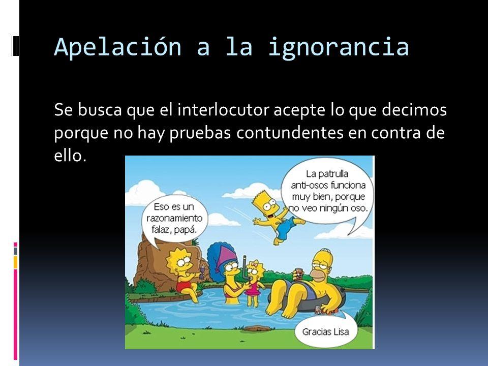Apelación a la ignorancia Se busca que el interlocutor acepte lo que decimos porque no hay pruebas contundentes en contra de ello.