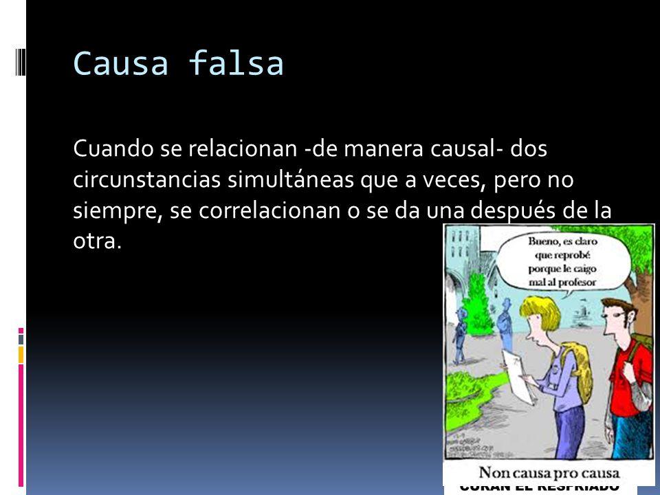 Causa falsa Cuando se relacionan -de manera causal- dos circunstancias simultáneas que a veces, pero no siempre, se correlacionan o se da una después