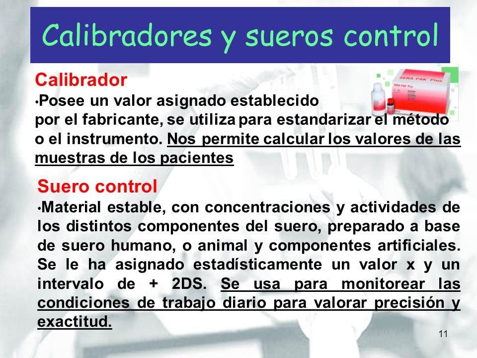 11 Calibradores y sueros control Calibrador Posee un valor asignado establecido por el fabricante, se utiliza para estandarizar el método o el instrum