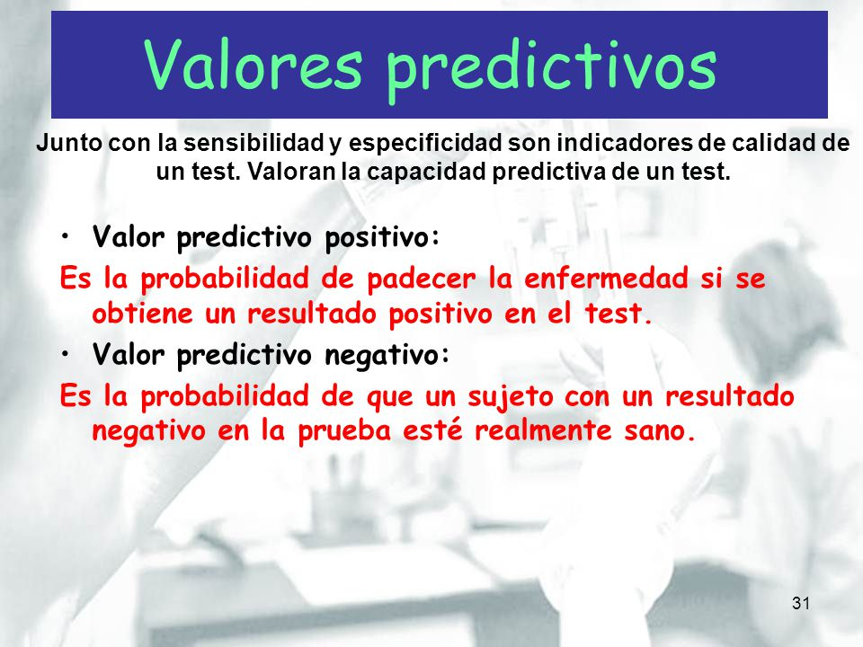 31 Valor predictivo positivo: Es la probabilidad de padecer la enfermedad si se obtiene un resultado positivo en el test. Valor predictivo negativo: E
