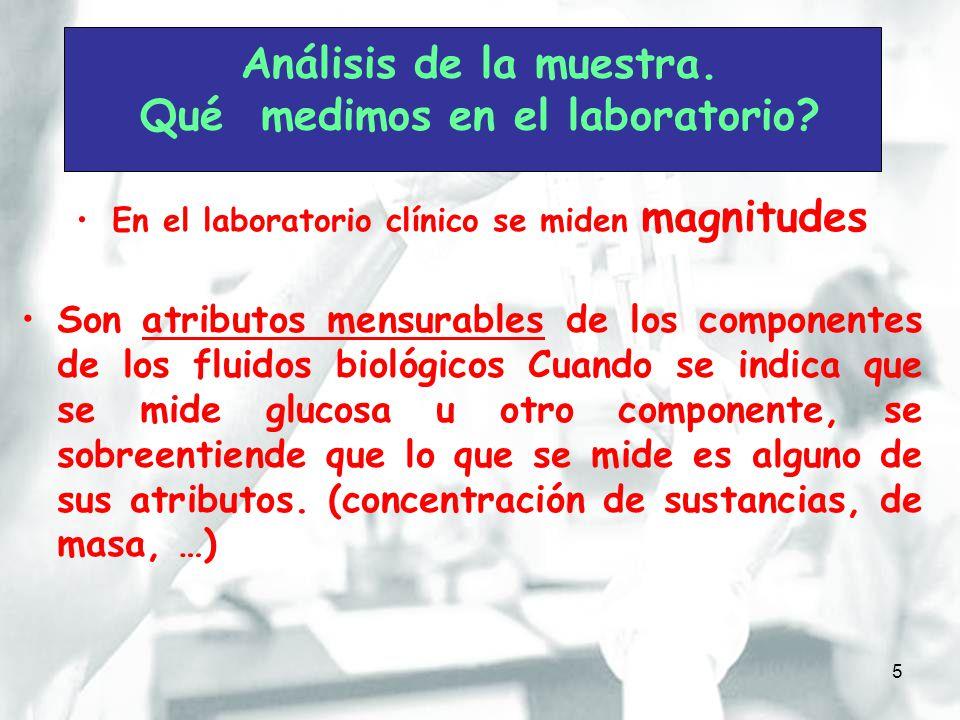 5 Análisis de la muestra. Qué medimos en el laboratorio? En el laboratorio clínico se miden magnitudes Son atributos mensurables de los componentes de