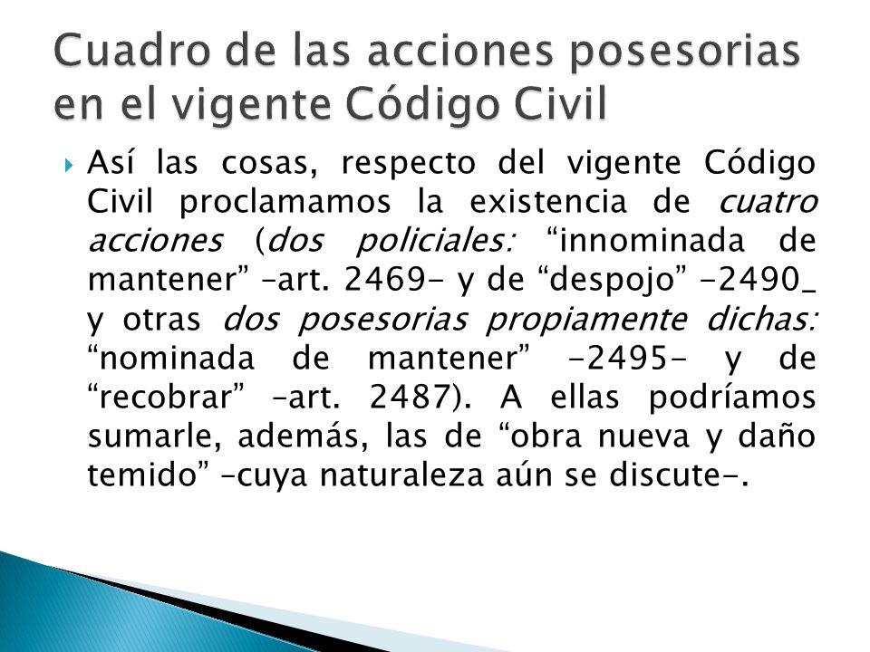 Así las cosas, respecto del vigente Código Civil proclamamos la existencia de cuatro acciones (dos policiales: innominada de mantener –art. 2469- y de