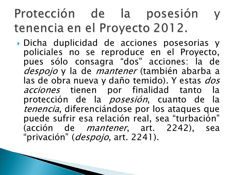 Dicha duplicidad de acciones posesorias y policiales no se reproduce en el Proyecto, pues sólo consagra dos acciones: la de despojo y la de mantener (