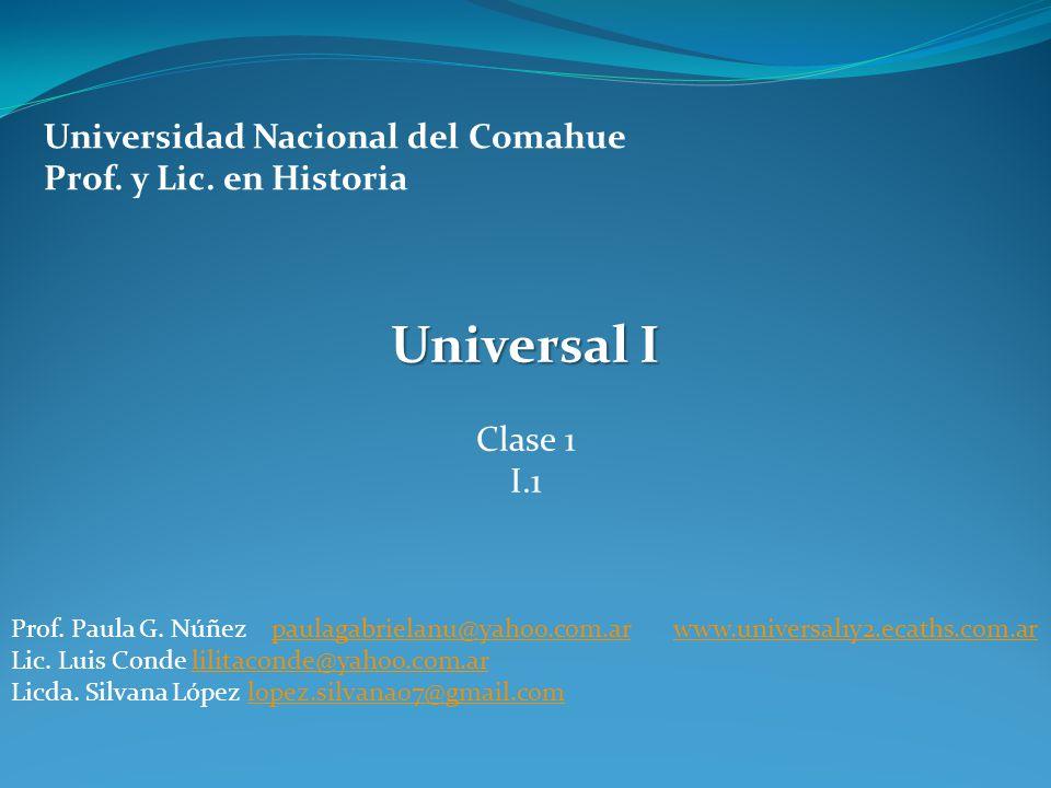 Universidad Nacional del Comahue Prof. y Lic. en Historia Universal I Clase 1 I.1 Prof. Paula G. Núñez paulagabrielanu@yahoo.com.ar www.universal1y2.e