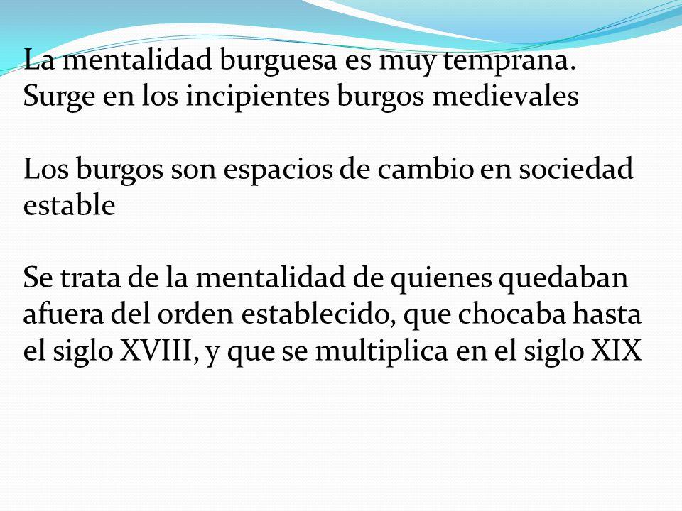 La mentalidad burguesa es muy temprana. Surge en los incipientes burgos medievales Los burgos son espacios de cambio en sociedad estable Se trata de l