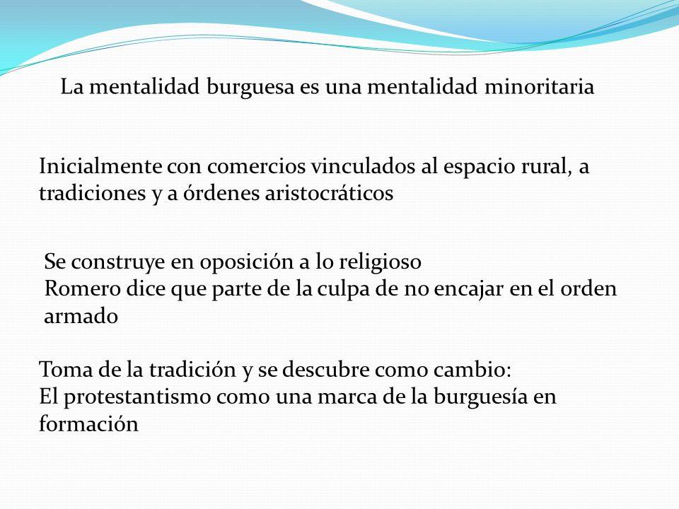 La mentalidad burguesa es una mentalidad minoritaria Inicialmente con comercios vinculados al espacio rural, a tradiciones y a órdenes aristocráticos