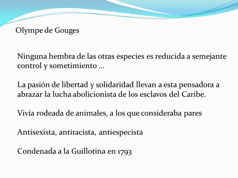 Olympe de Gouges Ninguna hembra de las otras especies es reducida a semejante control y sometimiento … La pasión de libertad y solidaridad llevan a es