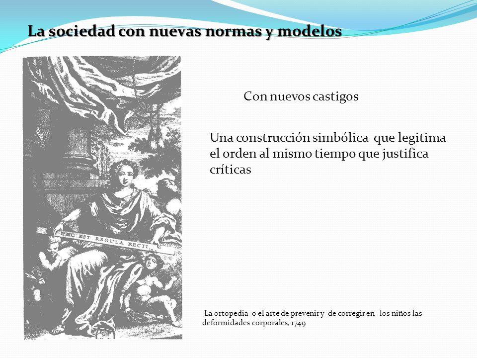 La sociedad con nuevas normas y modelos Con nuevos castigos Una construcción simbólica que legitima el orden al mismo tiempo que justifica críticas La