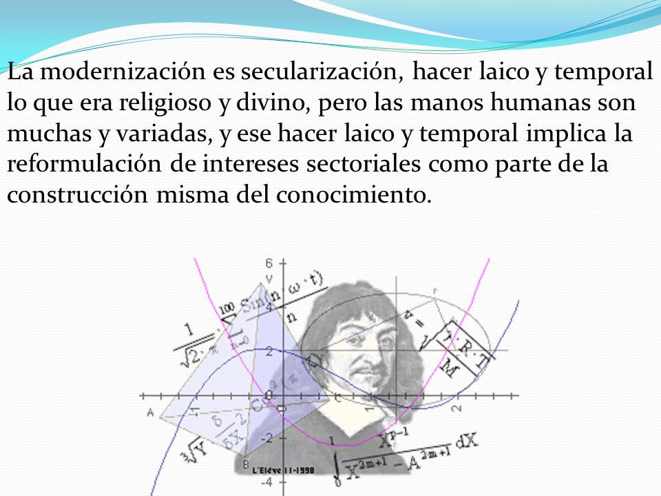 La modernización es secularización, hacer laico y temporal lo que era religioso y divino, pero las manos humanas son muchas y variadas, y ese hacer la