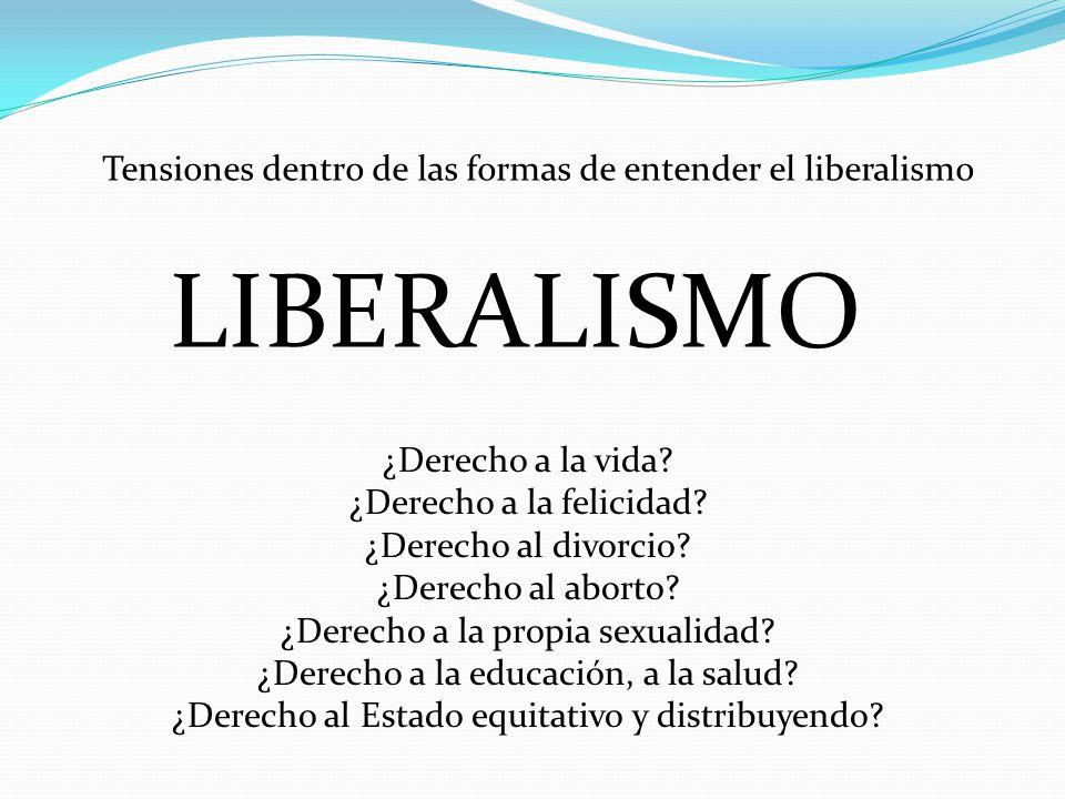 LIBERALISMO Tensiones dentro de las formas de entender el liberalismo ¿Derecho a la vida? ¿Derecho a la felicidad? ¿Derecho al divorcio? ¿Derecho al a