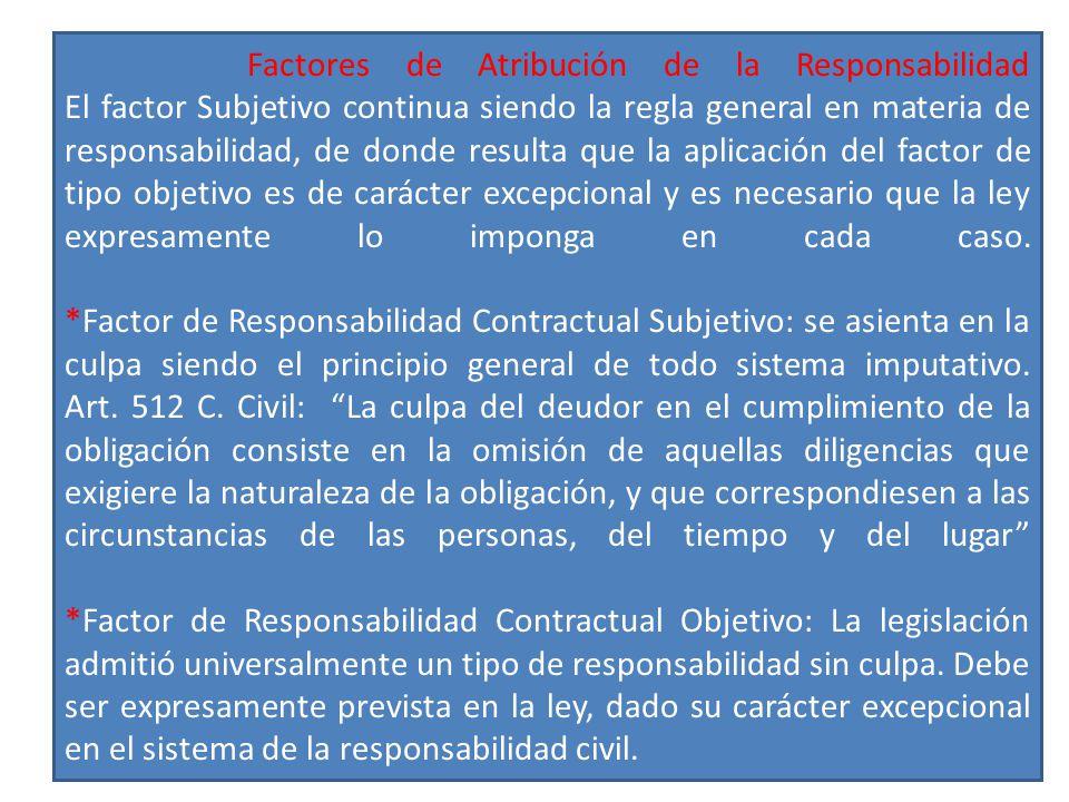Factores de Atribución de la Responsabilidad El factor Subjetivo continua siendo la regla general en materia de responsabilidad, de donde resulta que la aplicación del factor de tipo objetivo es de carácter excepcional y es necesario que la ley expresamente lo imponga en cada caso.