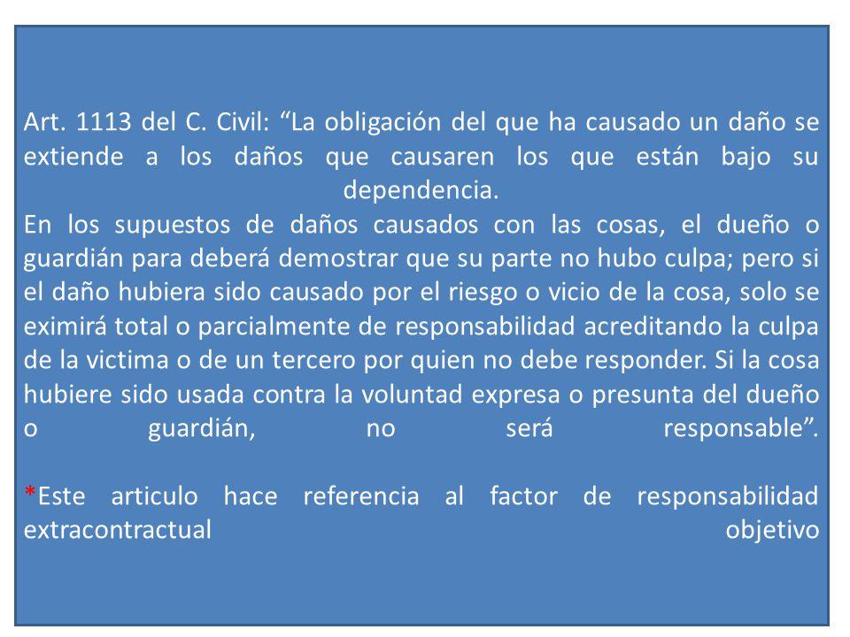 Art. 1113 del C. Civil: La obligación del que ha causado un daño se extiende a los daños que causaren los que están bajo su dependencia. En los supues