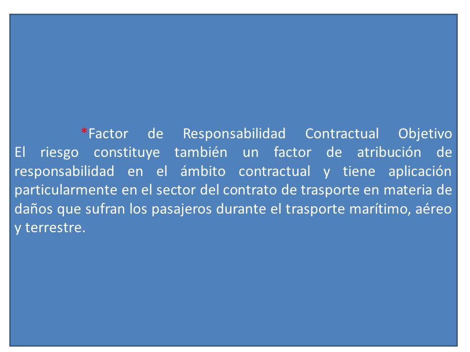 *Factor de Responsabilidad Contractual Objetivo El riesgo constituye también un factor de atribución de responsabilidad en el ámbito contractual y tiene aplicación particularmente en el sector del contrato de trasporte en materia de daños que sufran los pasajeros durante el trasporte marítimo, aéreo y terrestre.
