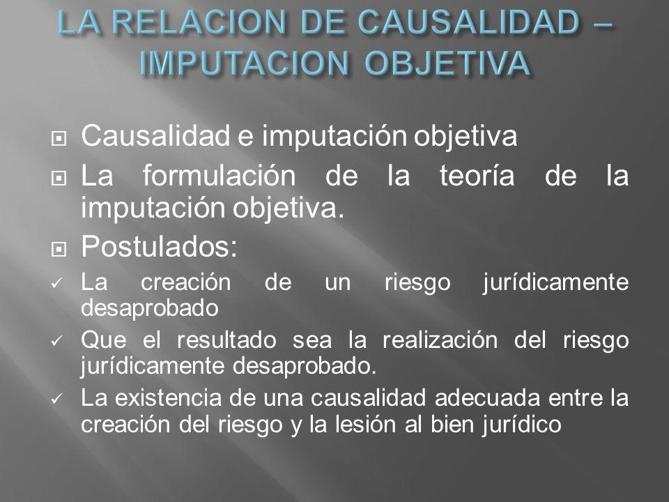 Causalidad e imputación objetiva La formulación de la teoría de la imputación objetiva. Postulados: La creación de un riesgo jurídicamente desaprobado