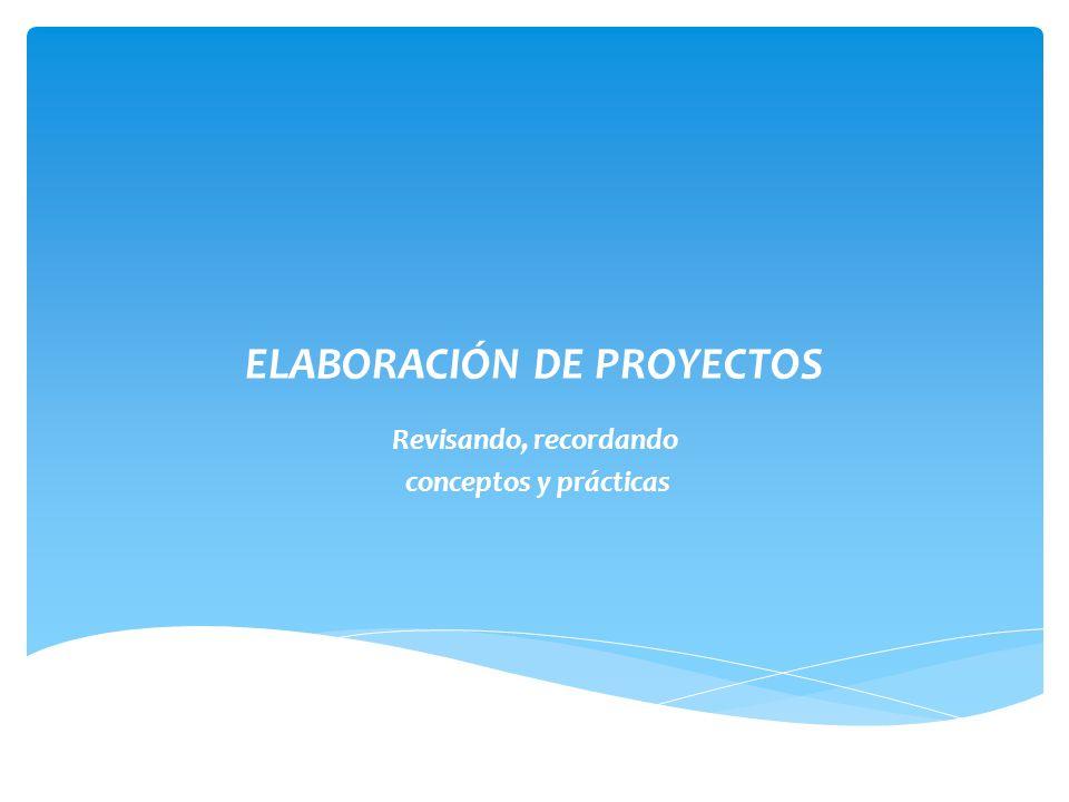 ELABORACIÓN DE PROYECTOS Revisando, recordando conceptos y prácticas
