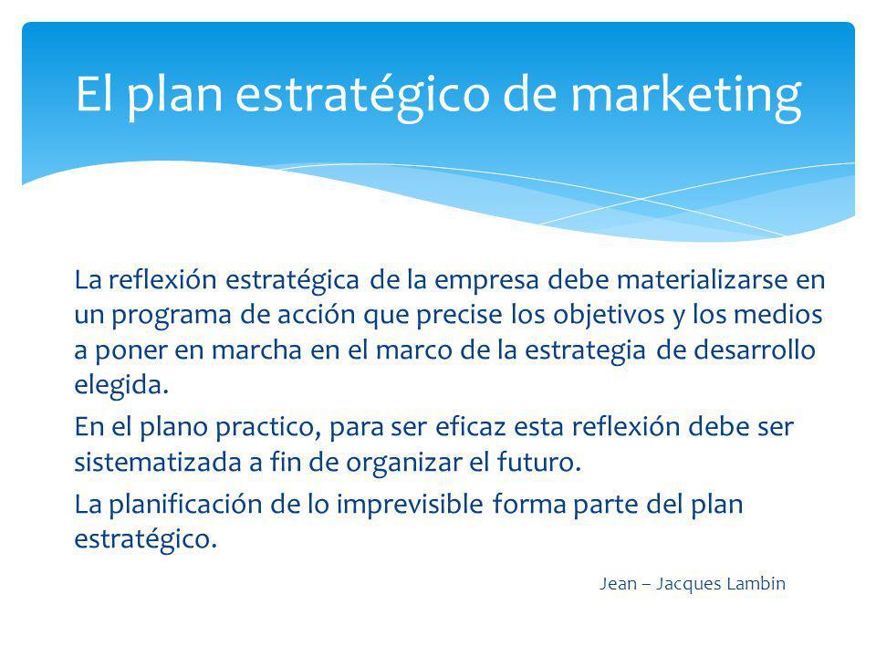 El plan estratégico de marketing La reflexión estratégica de la empresa debe materializarse en un programa de acción que precise los objetivos y los m