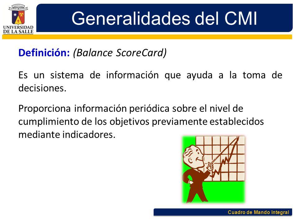 Cuadro de Mando Integral Generalidades del CMI Definición: (Balance ScoreCard) Es un sistema de información que ayuda a la toma de decisiones. Proporc