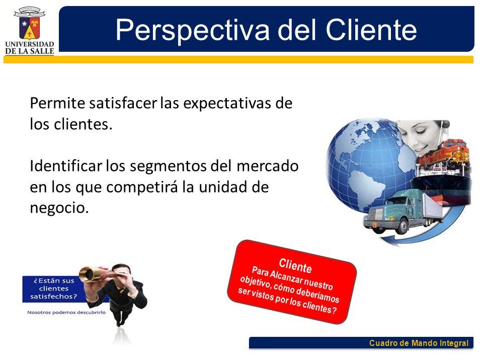 Cuadro de Mando Integral Perspectiva del Cliente Permite satisfacer las expectativas de los clientes. Identificar los segmentos del mercado en los que