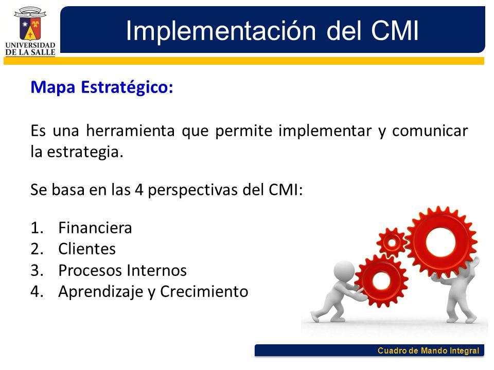 Cuadro de Mando Integral Implementación del CMI Mapa Estratégico: Es una herramienta que permite implementar y comunicar la estrategia. Se basa en las