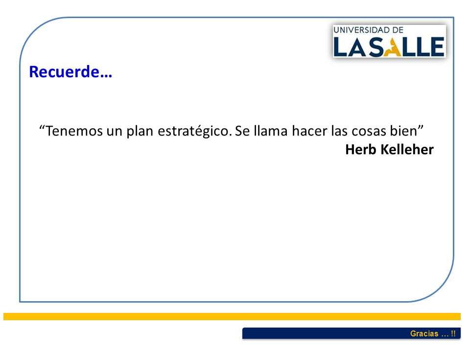 Gracias … !! Recuerde… Tenemos un plan estratégico. Se llama hacer las cosas bien Herb Kelleher