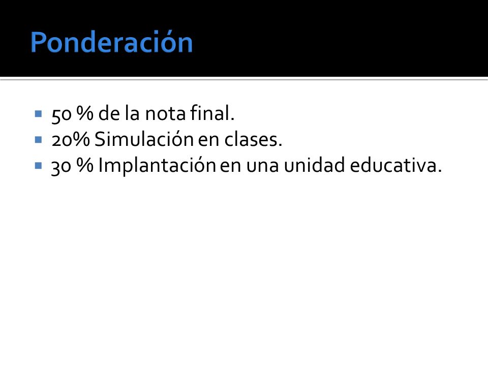 50 % de la nota final. 20% Simulación en clases. 30 % Implantación en una unidad educativa.