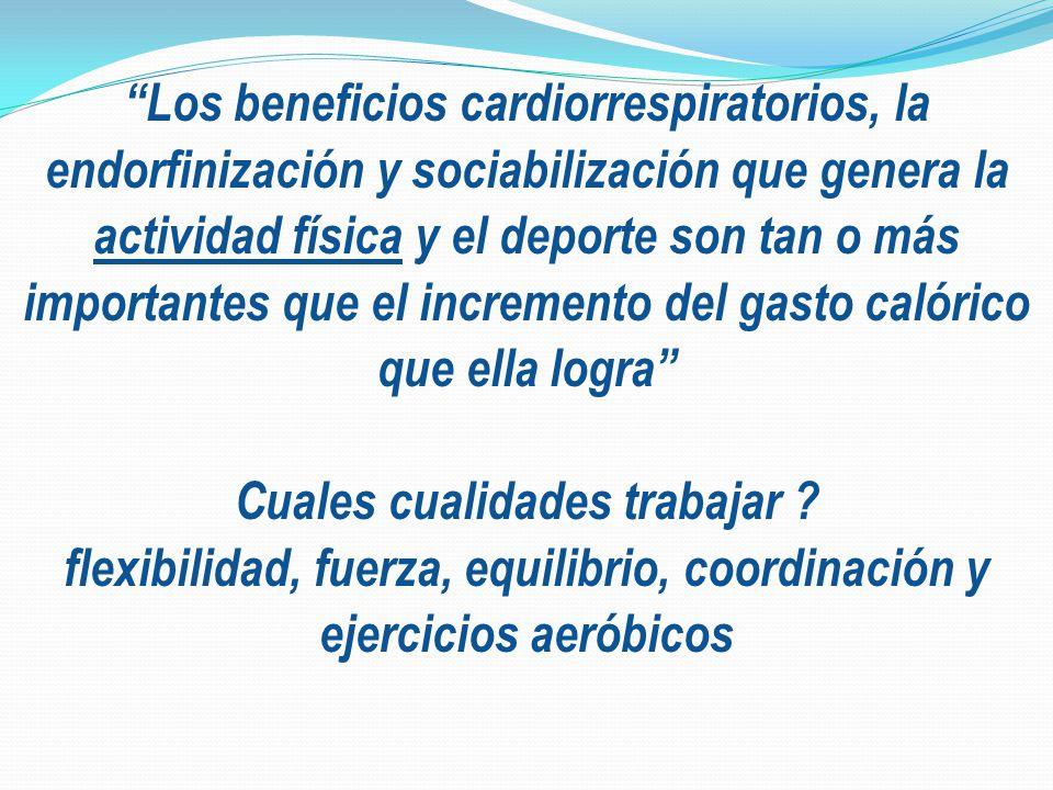 Los beneficios cardiorrespiratorios, la endorfinización y sociabilización que genera la actividad física y el deporte son tan o más importantes que el incremento del gasto calórico que ella logra Cuales cualidades trabajar .