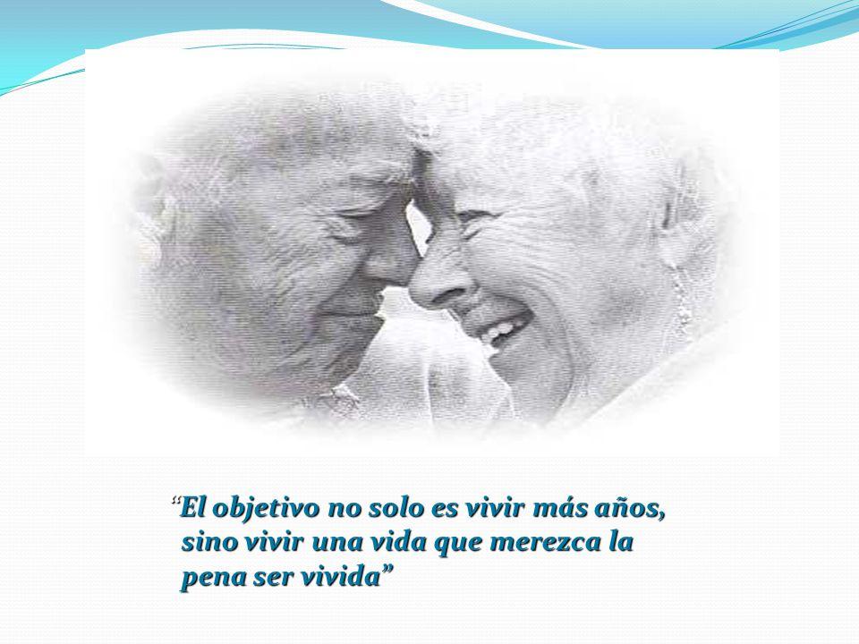 El objetivo no solo es vivir más años,El objetivo no solo es vivir más años, sino vivir una vida que merezca la sino vivir una vida que merezca la pena ser vivida pena ser vivida