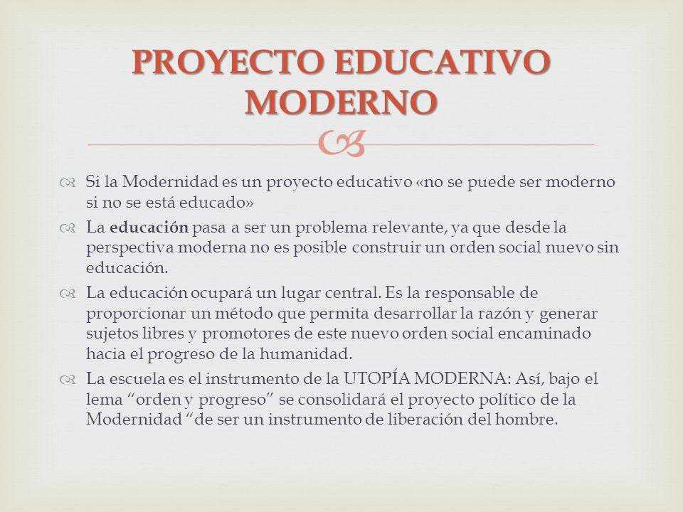 Si la Modernidad es un proyecto educativo «no se puede ser moderno si no se está educado» La educación pasa a ser un problema relevante, ya que desde