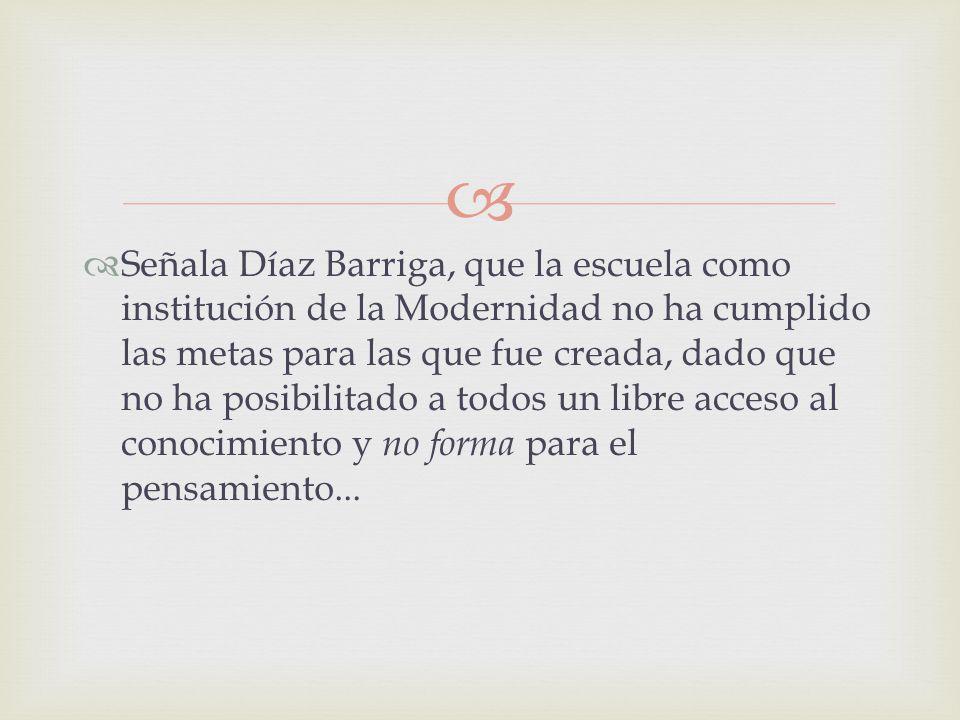 Señala Díaz Barriga, que la escuela como institución de la Modernidad no ha cumplido las metas para las que fue creada, dado que no ha posibilitado a